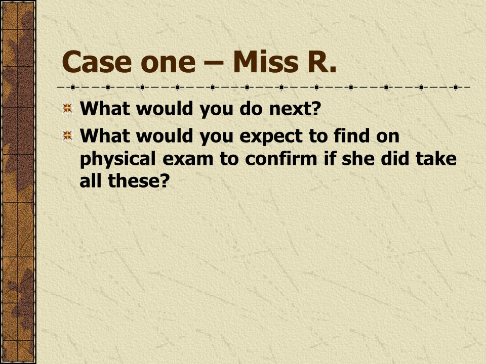 Case one – Miss R. What would you do next? What would you expect to find on physical exam to confirm if she did take all these?