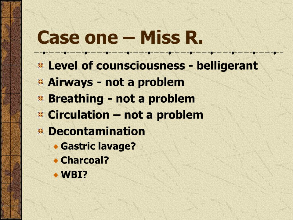 Case one – Miss R. Level of counsciousness - belligerant Airways - not a problem Breathing - not a problem Circulation – not a problem Decontamination