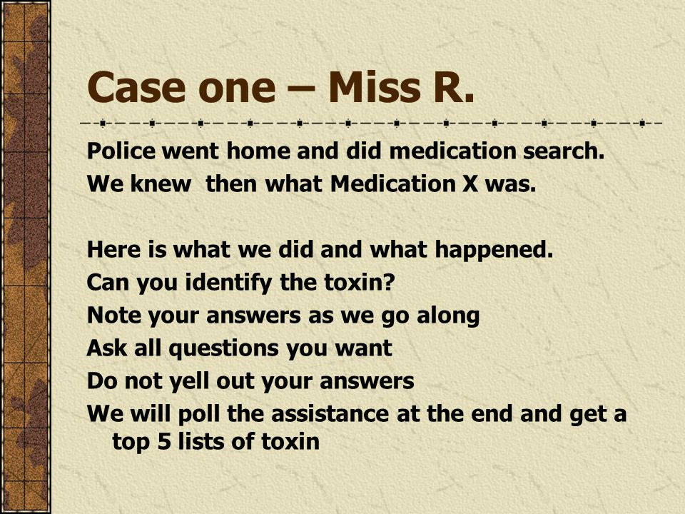 Case one – Miss R. Police went home and did medication search. We knew then what Medication X was. Here is what we did and what happened. Can you iden