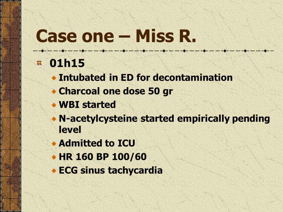 Case one – Miss R. 01h15 Intubated in ED for decontamination Charcoal one dose 50 gr WBI started N-acetylcysteine started empirically pending level Ad