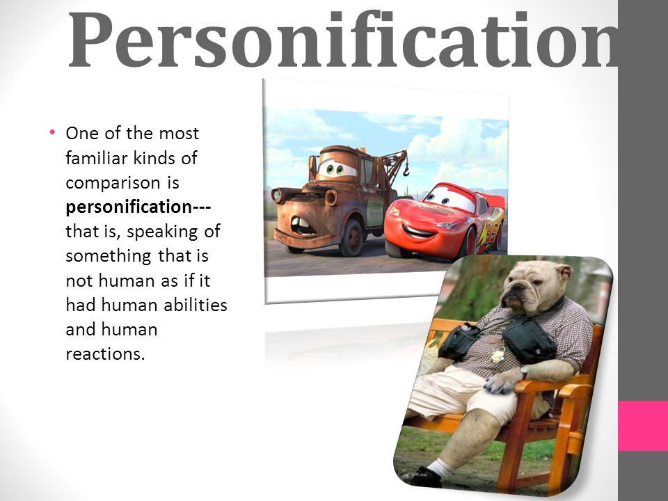 Personification One of the most familiar kinds of comparison is personification--- that is, speaking of something that is not human as if it had human abilities and human reactions.