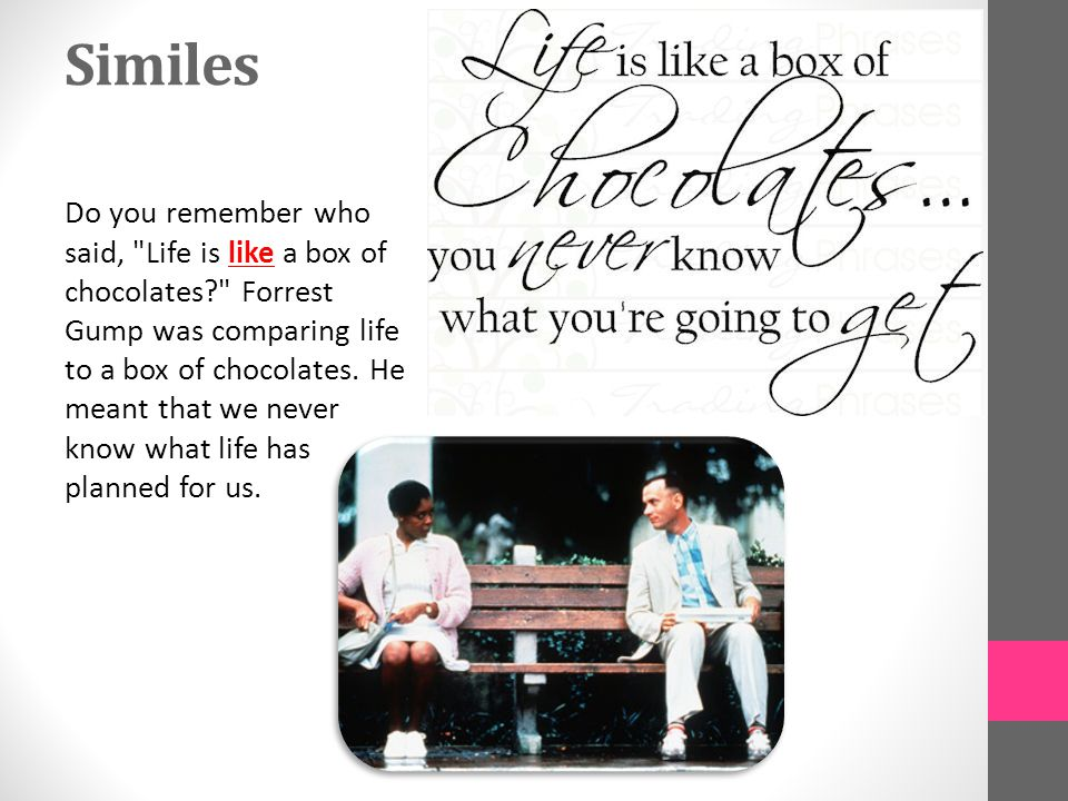 Similes Do you remember who said, Life is like a box of chocolates Forrest Gump was comparing life to a box of chocolates.
