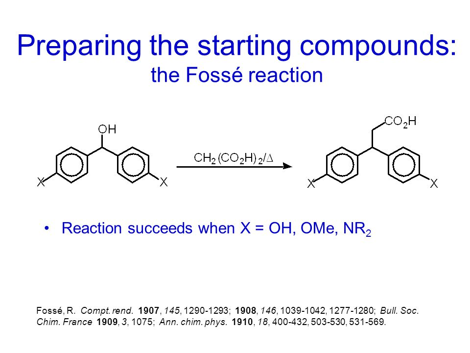 Preparing the starting compounds: the Fossé reaction Reaction succeeds when X = OH, OMe, NR 2 Fossé, R. Compt. rend. 1907, 145, 1290-1293; 1908, 146,