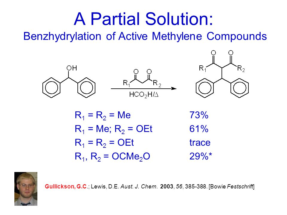 A Partial Solution: Benzhydrylation of Active Methylene Compounds R 1 = R 2 = Me73% R 1 = Me; R 2 = OEt61% R 1 = R 2 = OEttrace R 1, R 2 = OCMe 2 O29%