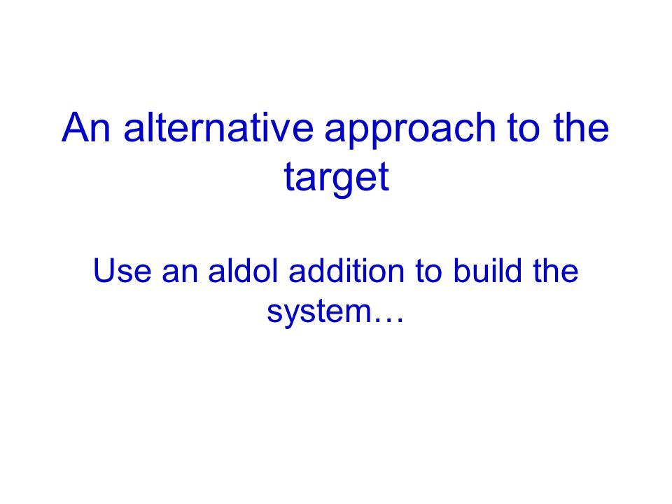 An alternative approach to the target Use an aldol addition to build the system…
