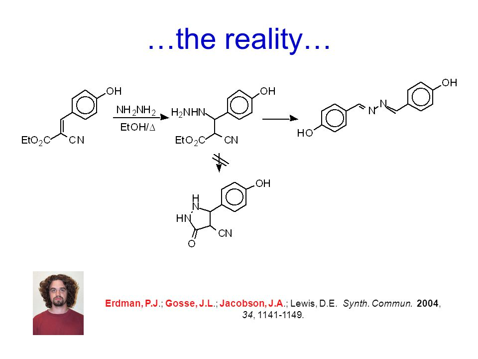 …the reality… Erdman, P.J.; Gosse, J.L.; Jacobson, J.A.; Lewis, D.E. Synth. Commun. 2004, 34, 1141-1149.