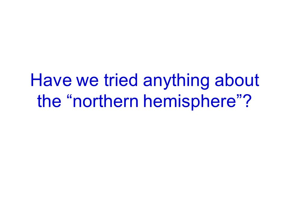 "Have we tried anything about the ""northern hemisphere""?"