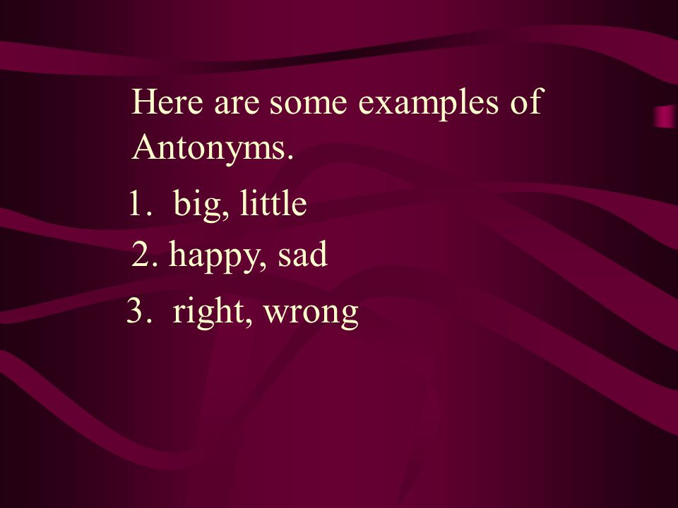 1. big, little 2. happy, sad 3. right, wrong Here are some examples of Antonyms.