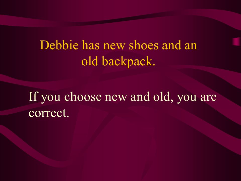Debbie has new shoes and an old backpack. If you choose new and old, you are correct.