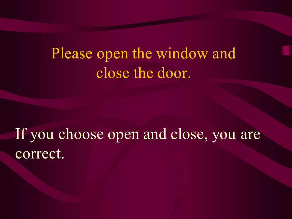 Please open the window and close the door. If you choose open and close, you are correct.