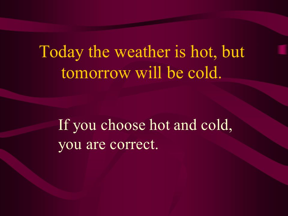 Today the weather is hot, but tomorrow will be cold. If you choose hot and cold, you are correct.
