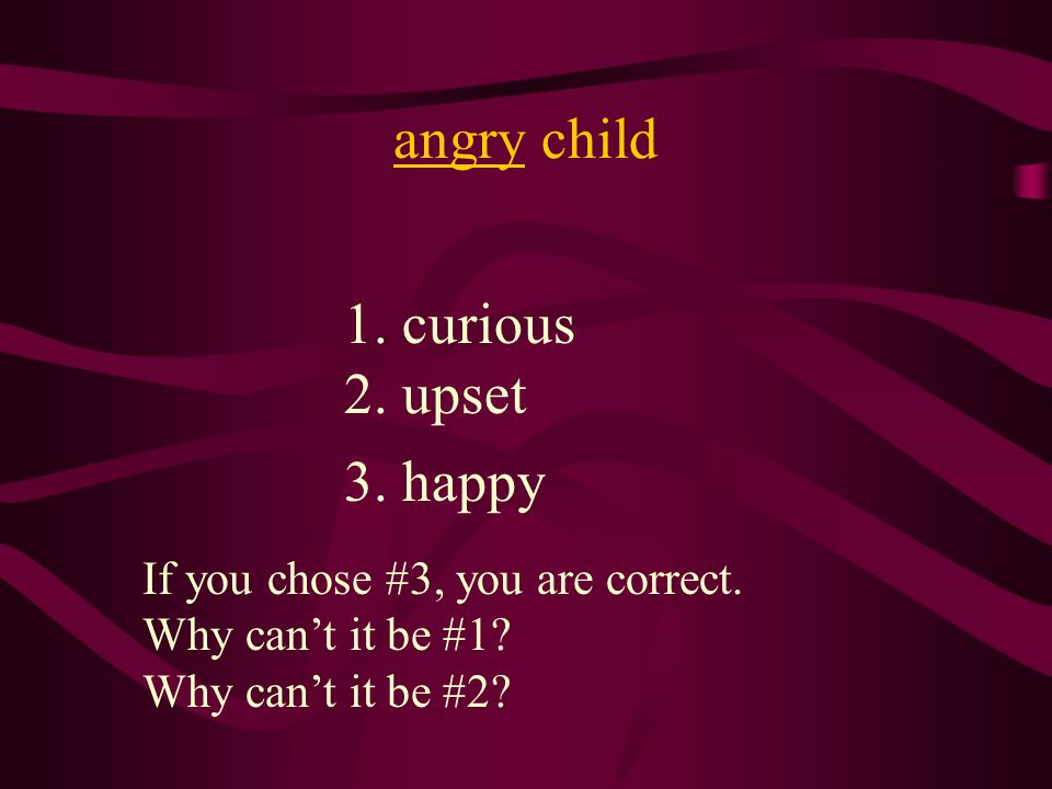 angry child 1. curious 2. upset 3. happy If you chose #3, you are correct.