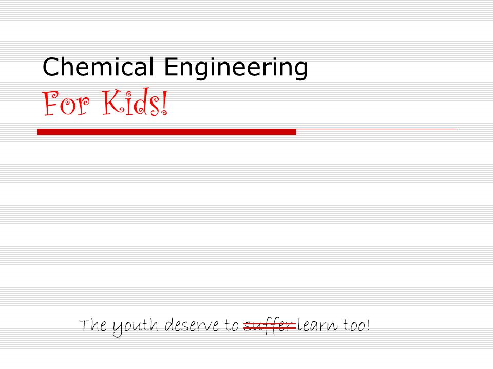 Chemical Engineering For Kids! The youth deserve to suffer learn too! ______
