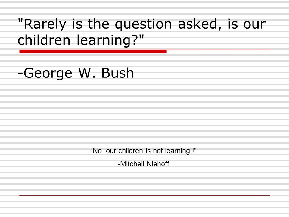 Rarely is the question asked, is our children learning? -George W.