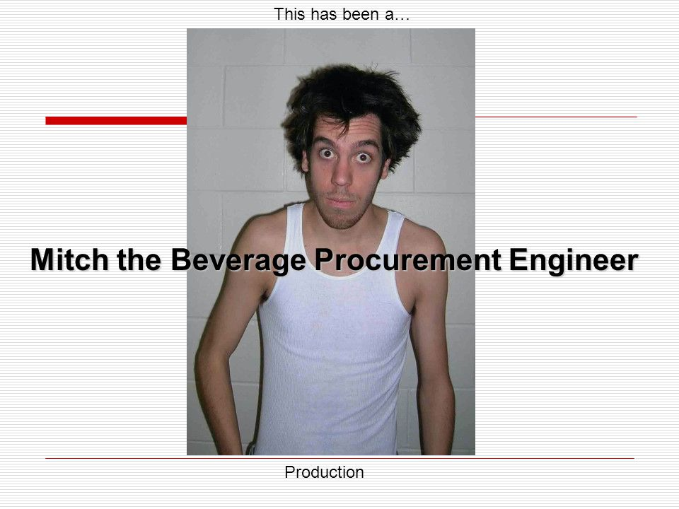 This has been a… Mitch the Beverage Procurement Engineer Production