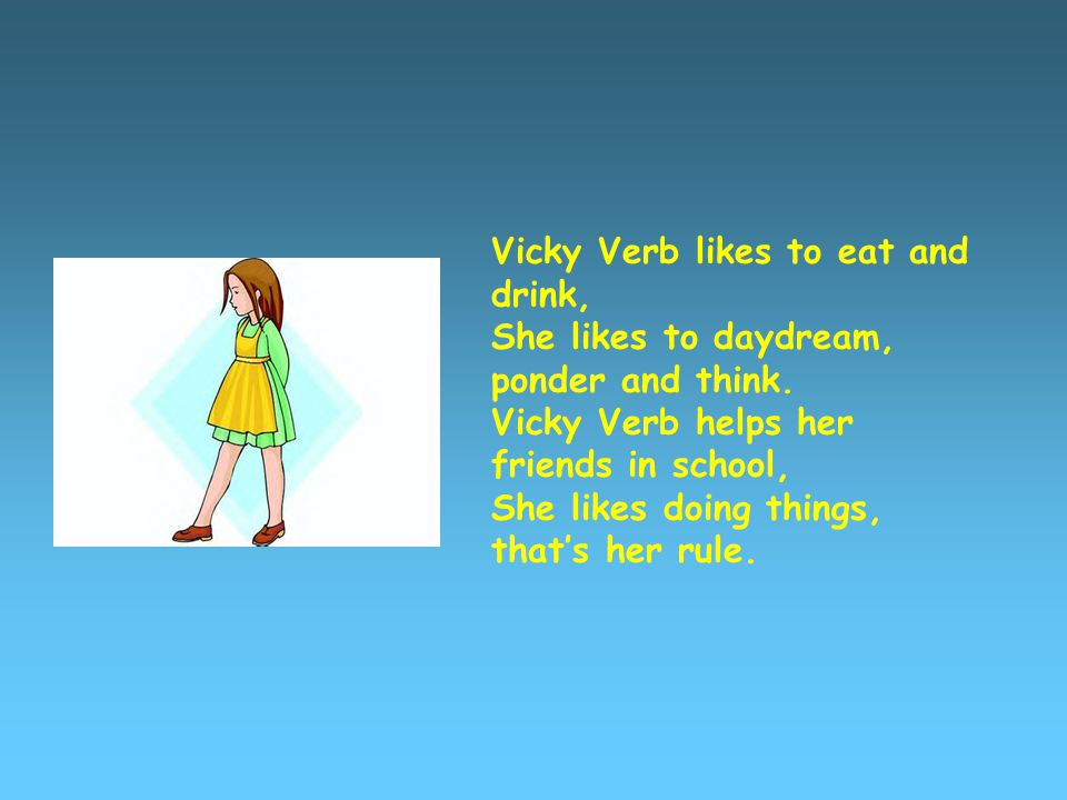 Vicky Verb likes to eat and drink, She likes to daydream, ponder and think.