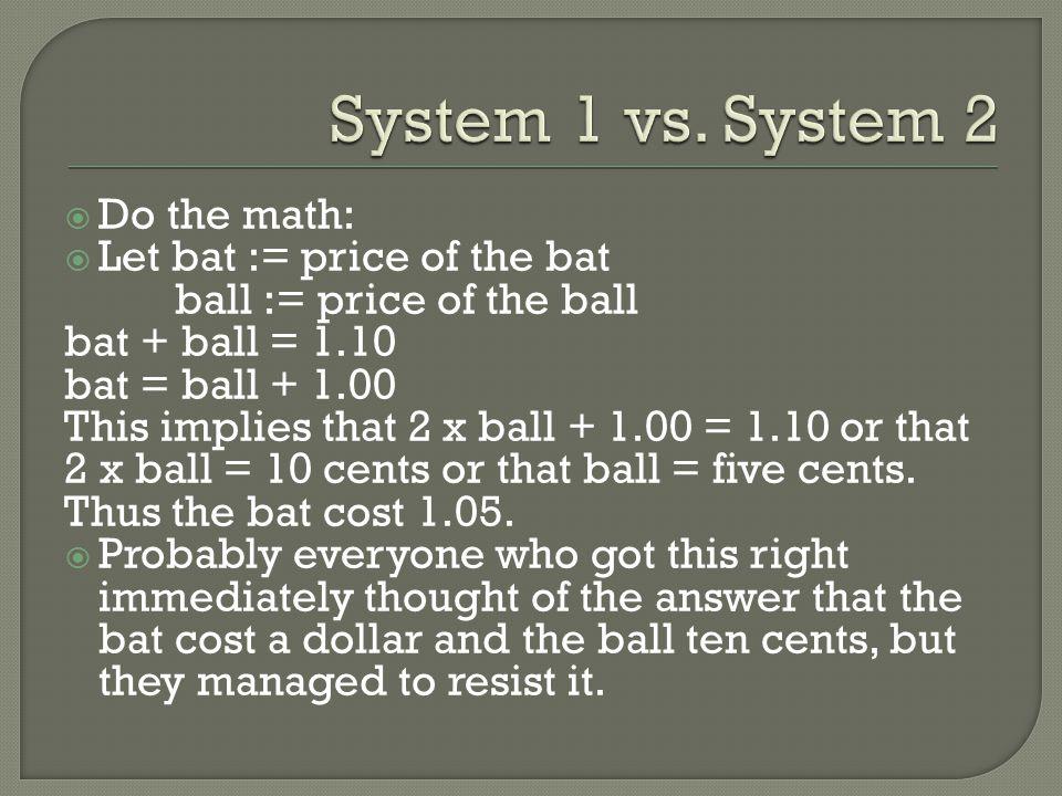  Do the math:  Let bat := price of the bat ball := price of the ball bat + ball = 1.10 bat = ball + 1.00 This implies that 2 x ball + 1.00 = 1.10 or that 2 x ball = 10 cents or that ball = five cents.
