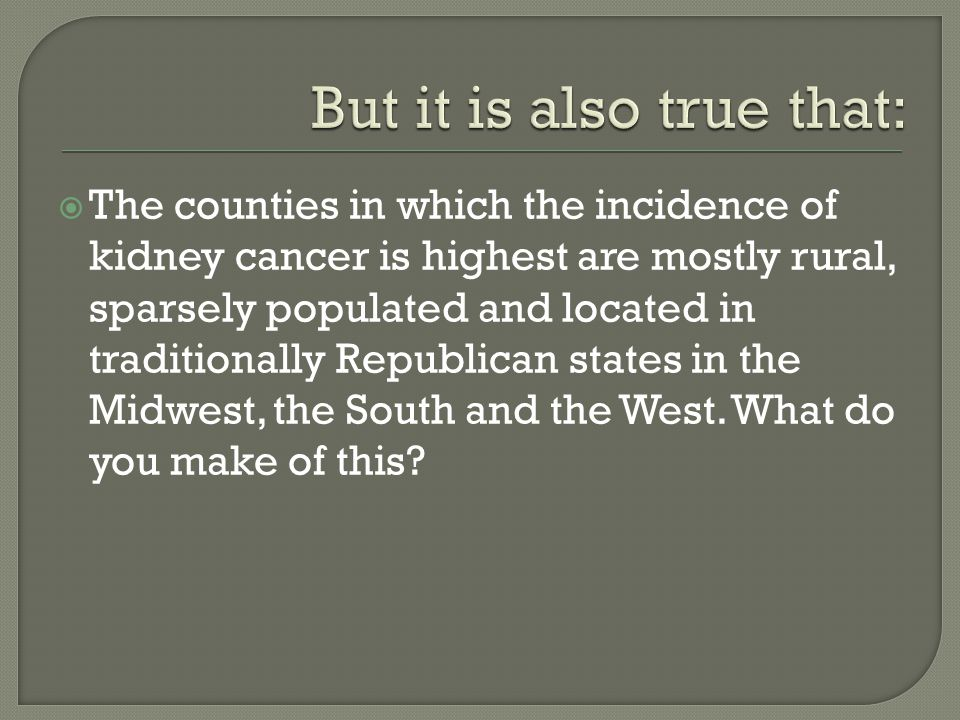  The counties in which the incidence of kidney cancer is highest are mostly rural, sparsely populated and located in traditionally Republican states in the Midwest, the South and the West.