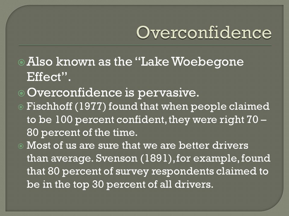  Also known as the Lake Woebegone Effect .  Overconfidence is pervasive.