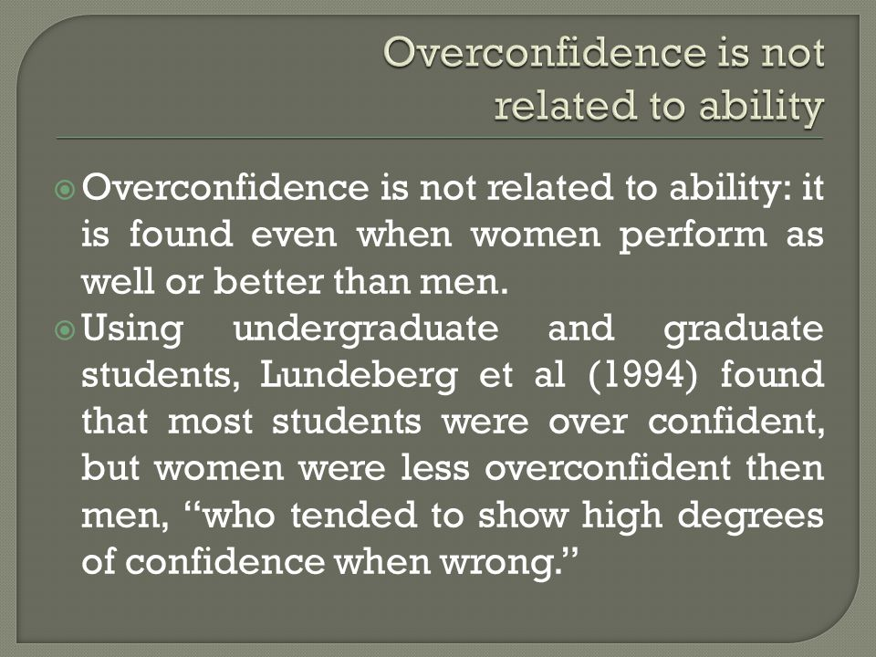 Overconfidence is not related to ability: it is found even when women perform as well or better than men.
