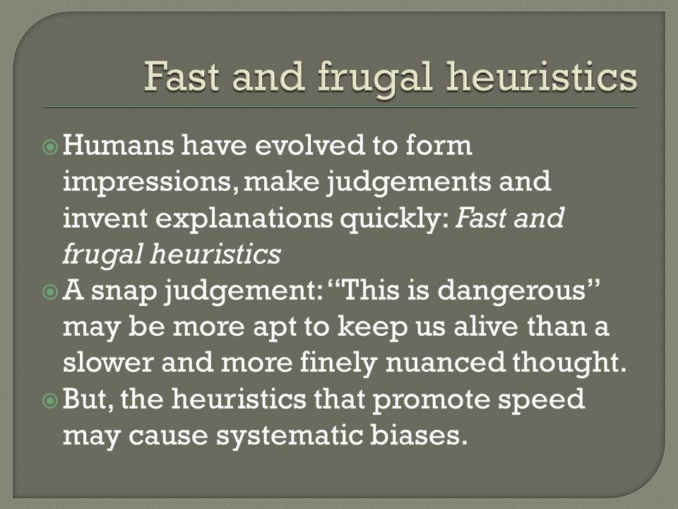 Humans have evolved to form impressions, make judgements and invent explanations quickly: Fast and frugal heuristics  A snap judgement: This is dangerous may be more apt to keep us alive than a slower and more finely nuanced thought.