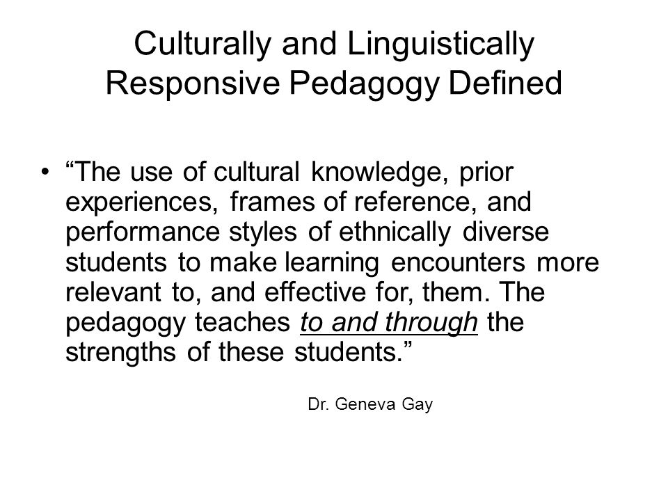 Culturally and Linguistically Responsive Pedagogy Defined The use of cultural knowledge, prior experiences, frames of reference, and performance styles of ethnically diverse students to make learning encounters more relevant to, and effective for, them.