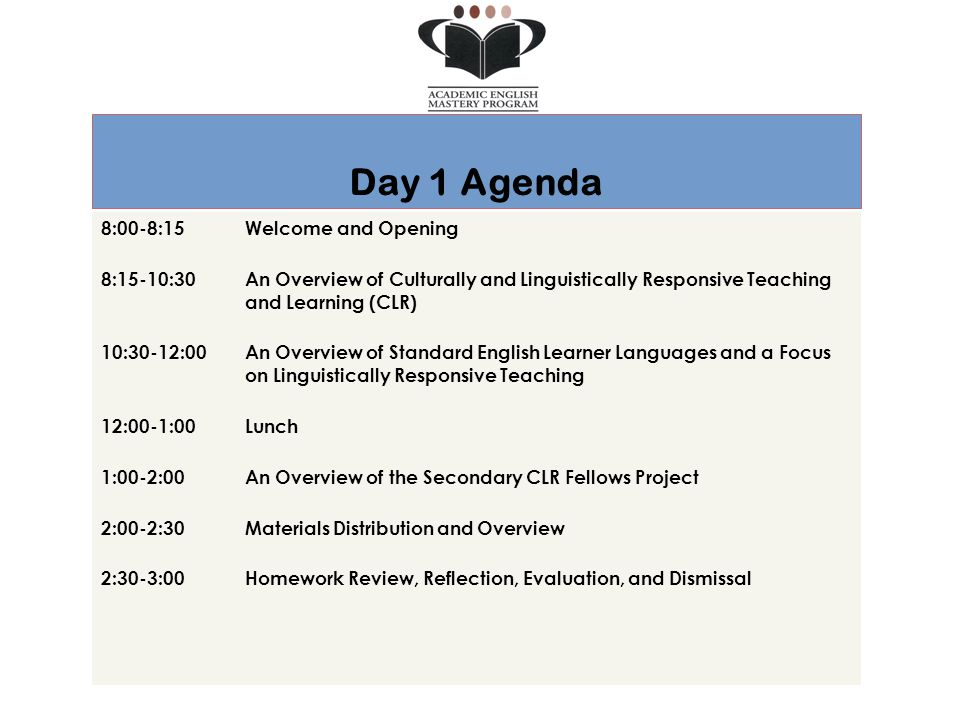Day 1 Agenda 8:00-8:15Welcome and Opening 8:15-10:30 An Overview of Culturally and Linguistically Responsive Teaching and Learning (CLR) 10:30-12:00 An Overview of Standard English Learner Languages and a Focus on Linguistically Responsive Teaching 12:00-1:00 Lunch 1:00-2:00 An Overview of the Secondary CLR Fellows Project 2:00-2:30Materials Distribution and Overview 2:30-3:00 Homework Review, Reflection, Evaluation, and Dismissal