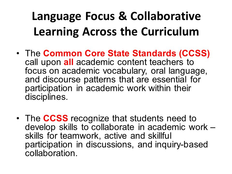 Language Focus & Collaborative Learning Across the Curriculum The Common Core State Standards (CCSS) call upon all academic content teachers to focus on academic vocabulary, oral language, and discourse patterns that are essential for participation in academic work within their disciplines.