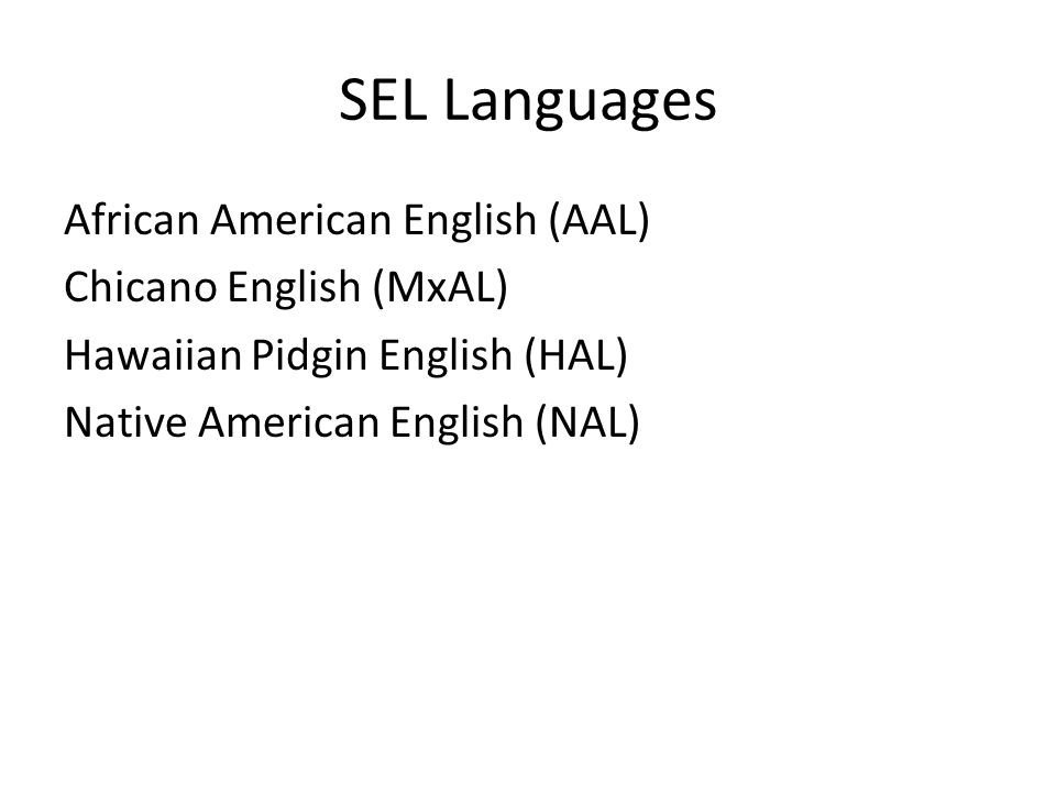 SEL Languages African American English (AAL) Chicano English (MxAL) Hawaiian Pidgin English (HAL) Native American English (NAL)