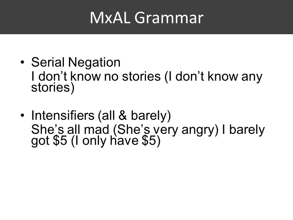 MxAL Grammar Serial Negation I don't know no stories (I don't know any stories) Intensifiers (all & barely) She's all mad (She's very angry) I barely got $5 (I only have $5)