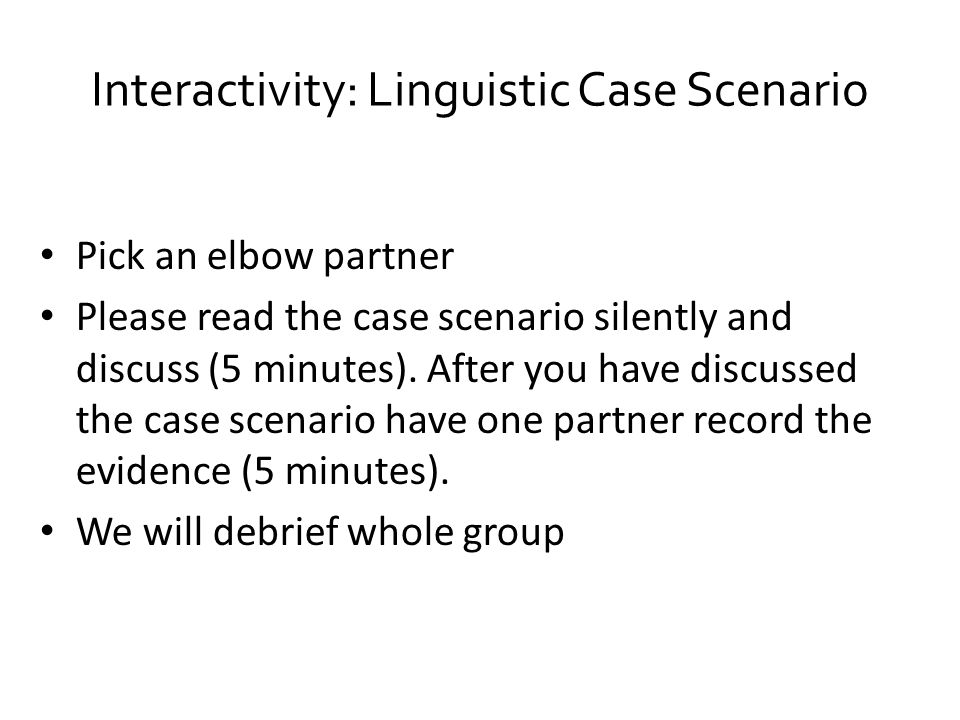 Interactivity: Linguistic Case Scenario Pick an elbow partner Please read the case scenario silently and discuss (5 minutes).