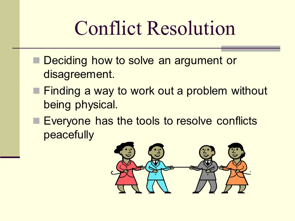 Conflict Resolution Deciding how to solve an argument or disagreement.