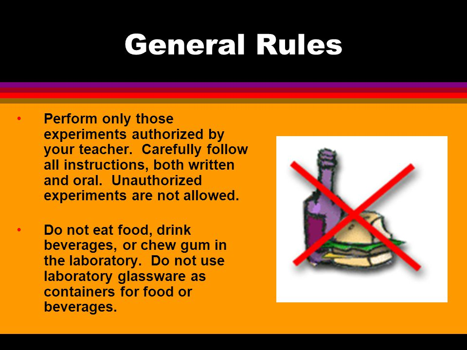 General Rules Never work alone in the laboratory. No student may work in the science classroom without the presence of the teacher. When first enterin