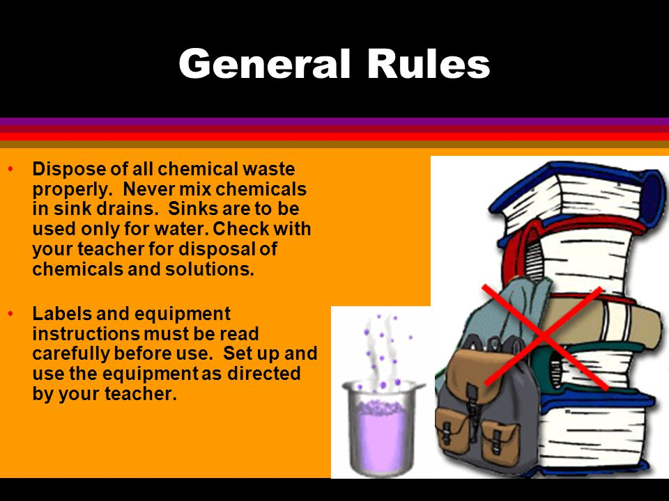 General Rules Observe good housekeeping practices. Work areas should be kept clean and tidy at all times. Be alert and proceed with caution at all tim