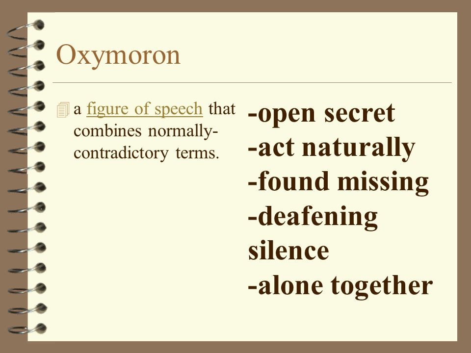 Oxymoron 4 a figure of speech that combines normally- contradictory terms.figure of speech -open secret -act naturally -found missing -deafening silence -alone together