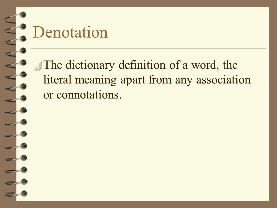 Denotation 4 The dictionary definition of a word, the literal meaning apart from any association or connotations.