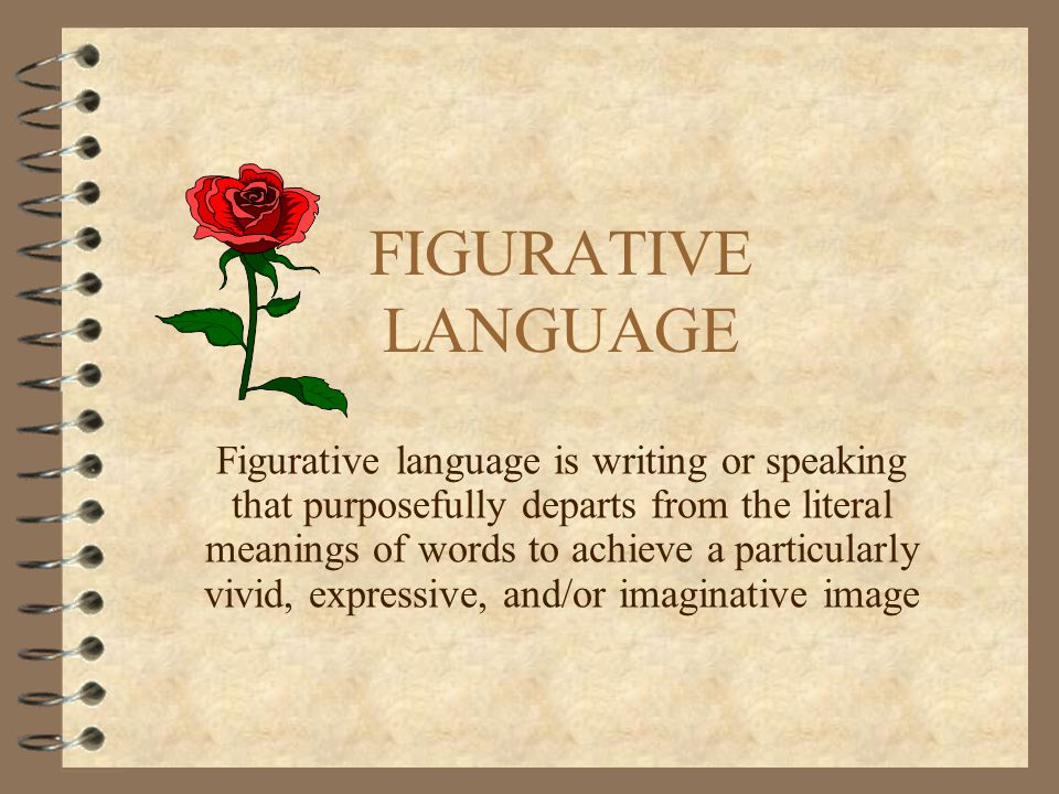 FIGURATIVE LANGUAGE Figurative language is writing or speaking that purposefully departs from the literal meanings of words to achieve a particularly vivid, expressive, and/or imaginative image