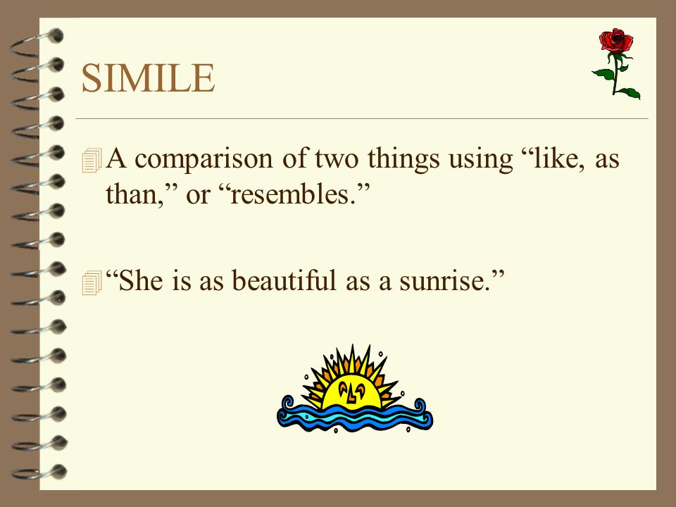 "SIMILE 4 A comparison of two things using ""like, as than,"" or ""resembles."" 4 ""She is as beautiful as a sunrise."""