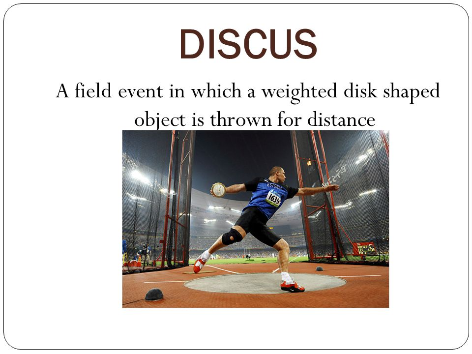DISCUS A field event in which a weighted disk shaped object is thrown for distance