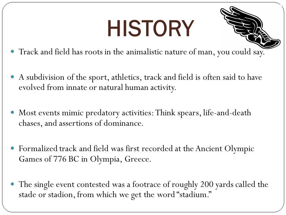 HISTORY Track and field has roots in the animalistic nature of man, you could say. A subdivision of the sport, athletics, track and field is often sai