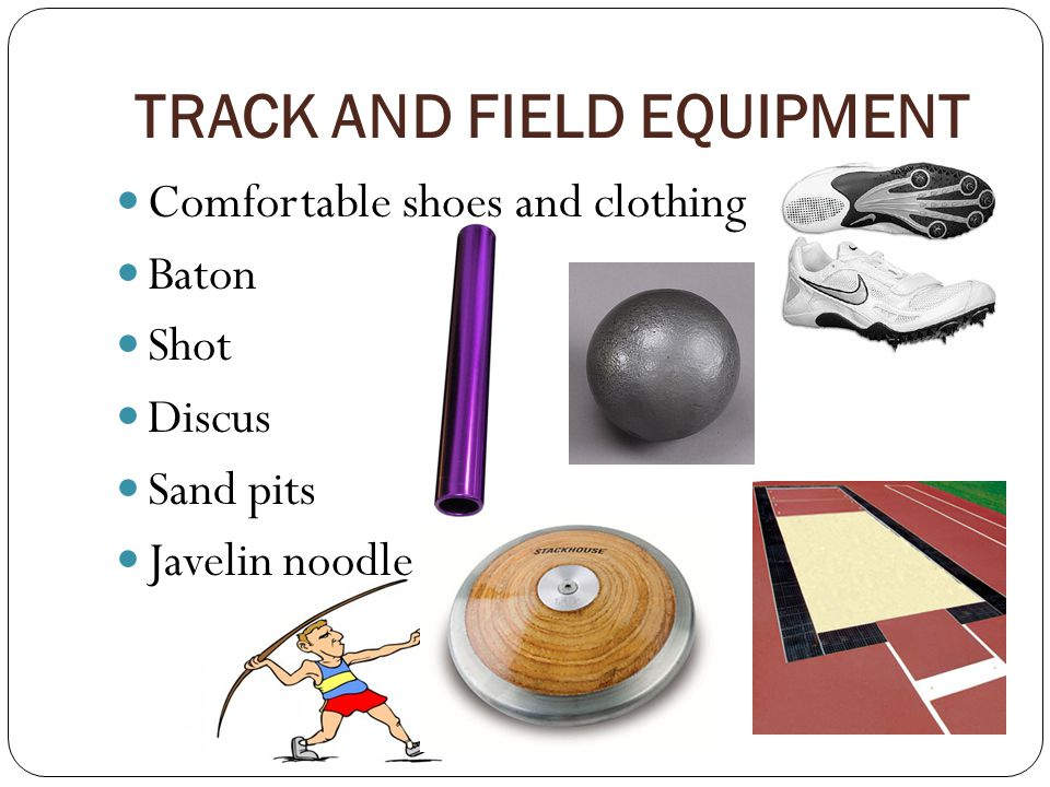 TRACK AND FIELD EQUIPMENT Comfortable shoes and clothing Baton Shot Discus Sand pits Javelin noodle