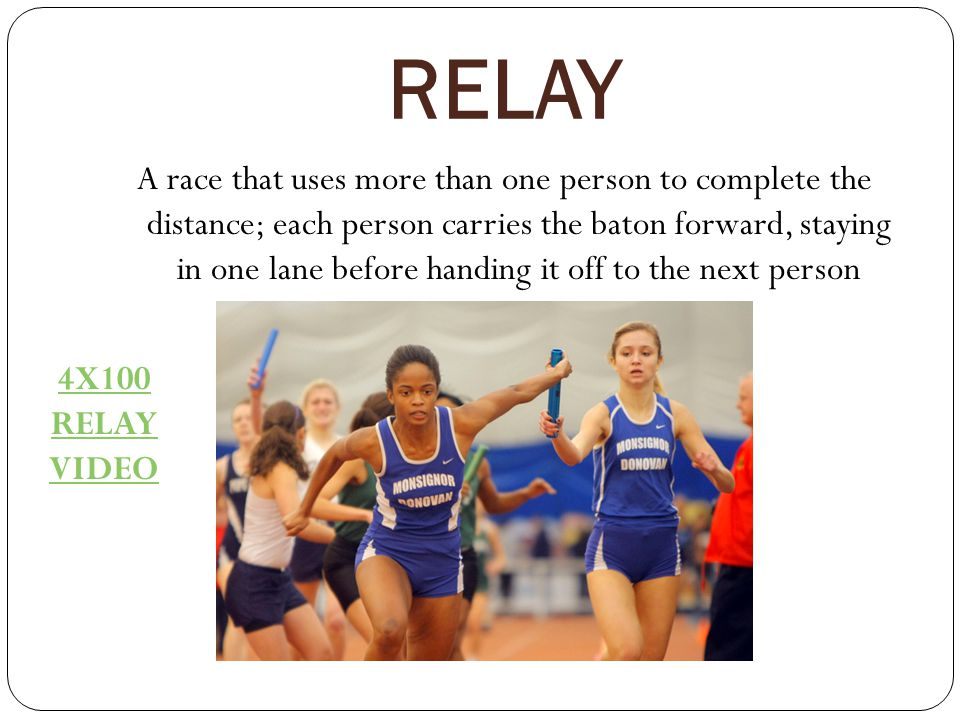 RELAY A race that uses more than one person to complete the distance; each person carries the baton forward, staying in one lane before handing it off