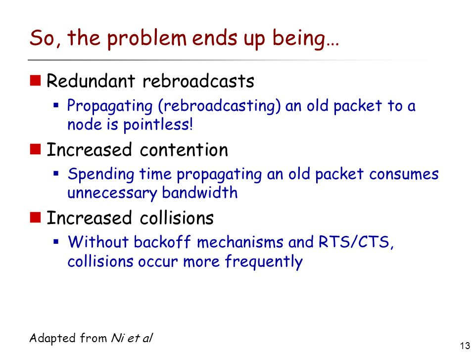 13 Adapted from Ni et al So, the problem ends up being… Redundant rebroadcasts  Propagating (rebroadcasting) an old packet to a node is pointless.