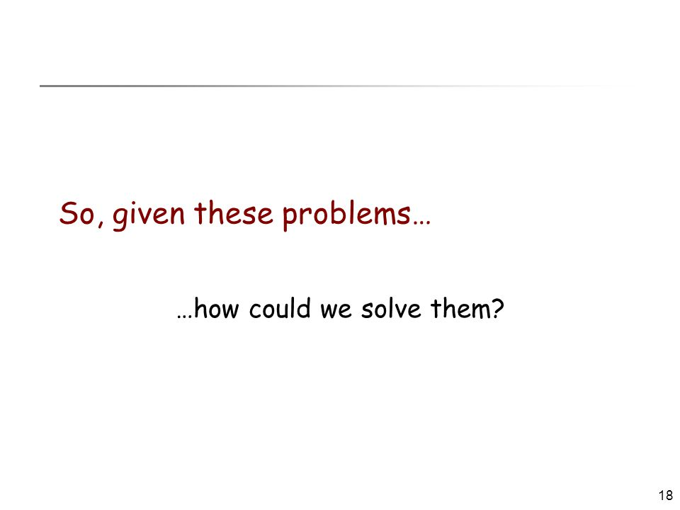 18 So, given these problems… …how could we solve them?