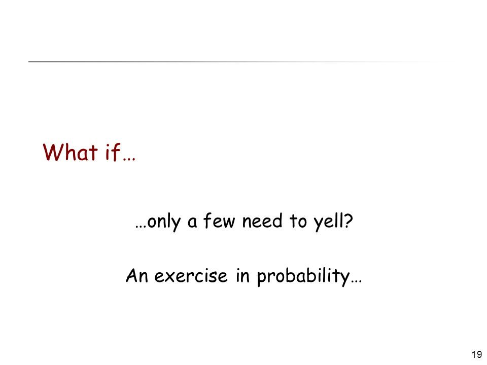 19 What if… …only a few need to yell? An exercise in probability…
