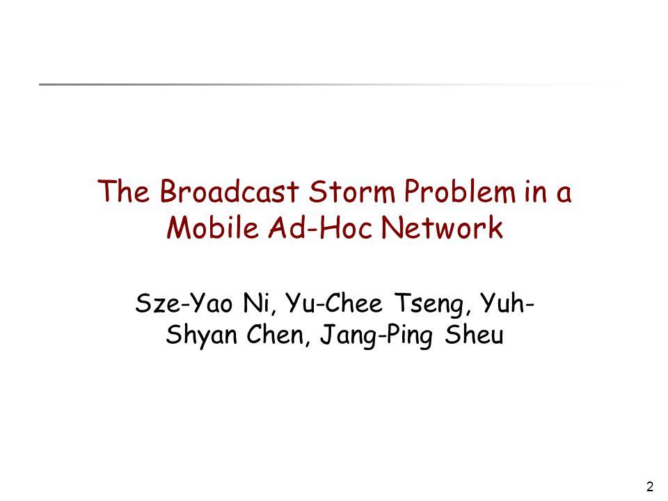 2 The Broadcast Storm Problem in a Mobile Ad-Hoc Network Sze-Yao Ni, Yu-Chee Tseng, Yuh- Shyan Chen, Jang-Ping Sheu