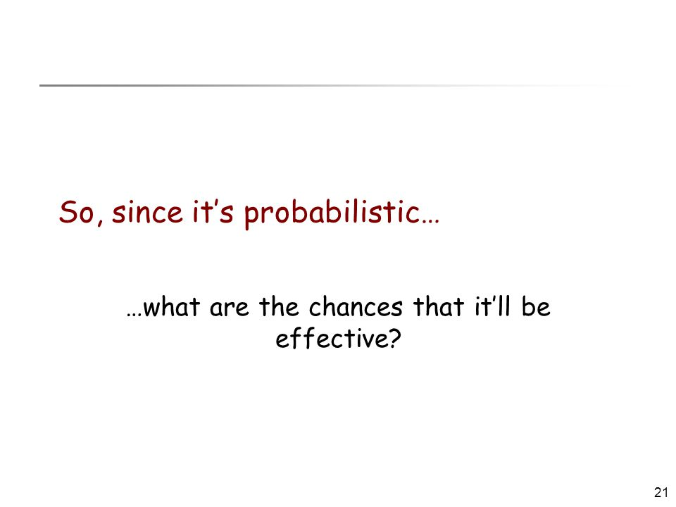 21 So, since it's probabilistic… …what are the chances that it'll be effective?