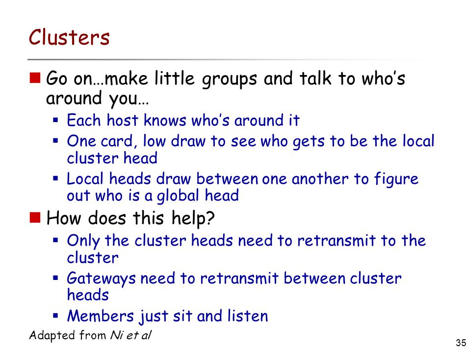 35 Adapted from Ni et al Clusters Go on…make little groups and talk to who's around you…  Each host knows who's around it  One card, low draw to see who gets to be the local cluster head  Local heads draw between one another to figure out who is a global head How does this help.