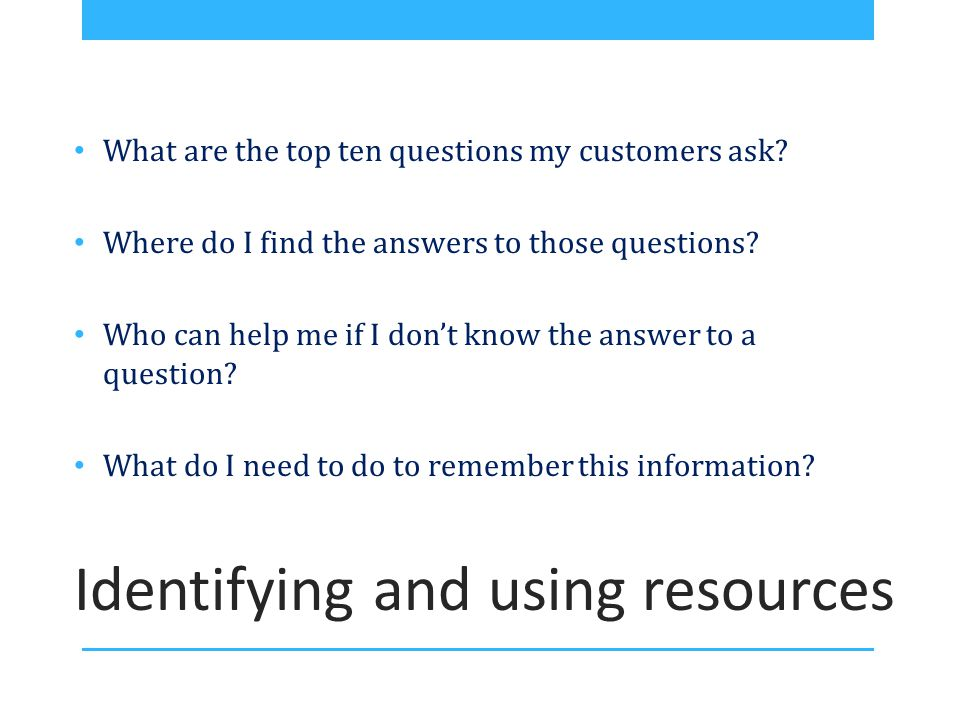 Identifying and using resources What are the top ten questions my customers ask.