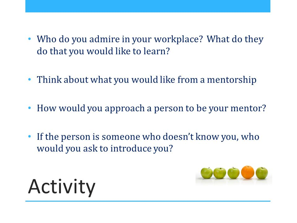 Who do you admire in your workplace? What do they do that you would like to learn? Think about what you would like from a mentorship How would you app